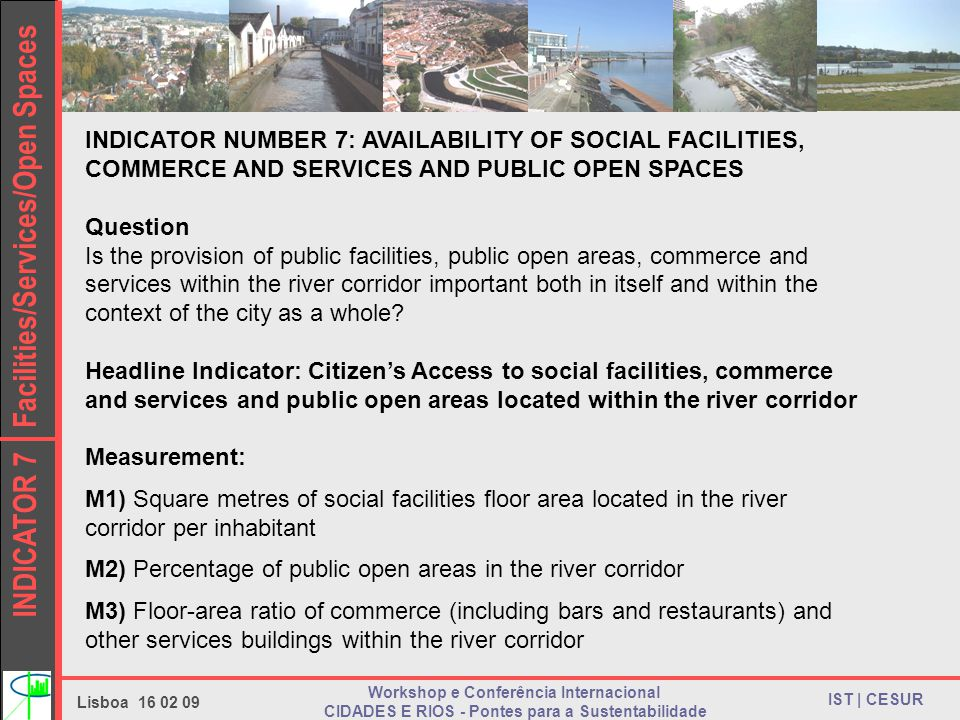 INDICATOR 7 Facilities/Services/Open Spaces IST | CESUR Lisboa Workshop e Conferência Internacional CIDADES E RIOS - Pontes para a Sustentabilidade INDICATOR NUMBER 7: AVAILABILITY OF SOCIAL FACILITIES, COMMERCE AND SERVICES AND PUBLIC OPEN SPACES Question Is the provision of public facilities, public open areas, commerce and services within the river corridor important both in itself and within the context of the city as a whole.