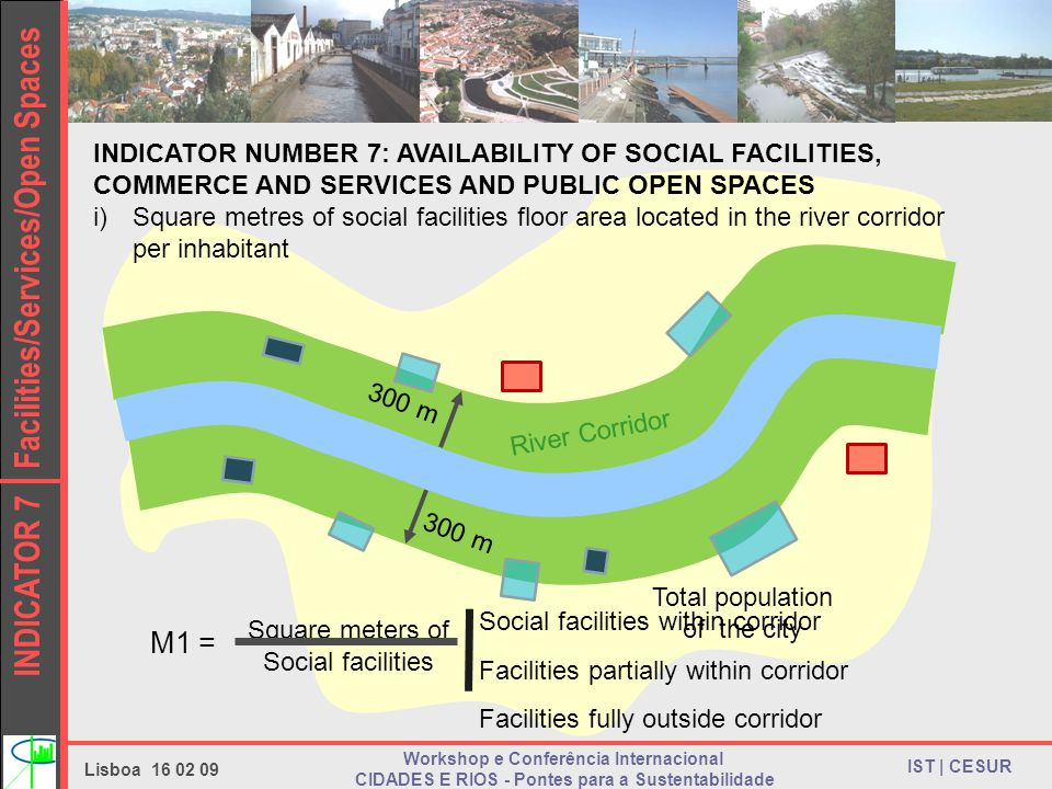 INDICATOR 7 Facilities/Services/Open Spaces IST | CESUR Lisboa Workshop e Conferência Internacional CIDADES E RIOS - Pontes para a Sustentabilidade INDICATOR NUMBER 7: AVAILABILITY OF SOCIAL FACILITIES, COMMERCE AND SERVICES AND PUBLIC OPEN SPACES i)Square metres of social facilities floor area located in the river corridor per inhabitant 300 m River Corridor Facilities partially within corridor Social facilities within corridor Facilities fully outside corridor Square meters of Social facilities Total population of the city M1 =