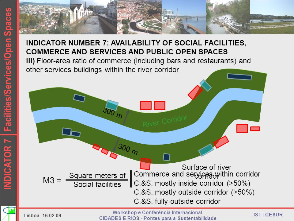 INDICATOR 7 Facilities/Services/Open Spaces IST | CESUR Lisboa 16 02 09 Workshop e Conferência Internacional CIDADES E RIOS - Pontes para a Sustentabilidade INDICATOR NUMBER 7: AVAILABILITY OF SOCIAL FACILITIES, COMMERCE AND SERVICES AND PUBLIC OPEN SPACES iii) Floor-area ratio of commerce (including bars and restaurants) and other services buildings within the river corridor 300 m River Corridor C.&S.