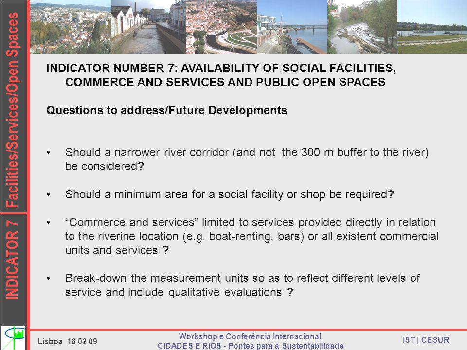 INDICATOR 7 Facilities/Services/Open Spaces IST | CESUR Lisboa 16 02 09 Workshop e Conferência Internacional CIDADES E RIOS - Pontes para a Sustentabilidade INDICATOR NUMBER 7: AVAILABILITY OF SOCIAL FACILITIES, COMMERCE AND SERVICES AND PUBLIC OPEN SPACES Questions to address/Future Developments Should a narrower river corridor (and not the 300 m buffer to the river) be considered.