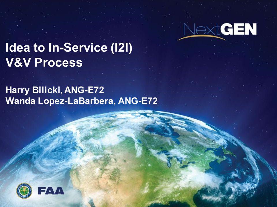 Idea to In-Service (I2I) V&V Process Harry Bilicki, ANG-E72 Wanda Lopez-LaBarbera, ANG-E72