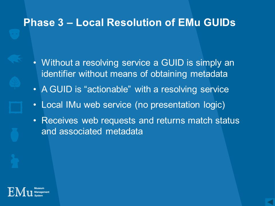 Phase 3 – Local Resolution of EMu GUIDs Without a resolving service a GUID is simply an identifier without means of obtaining metadata A GUID is actionable with a resolving service Local IMu web service (no presentation logic) Receives web requests and returns match status and associated metadata