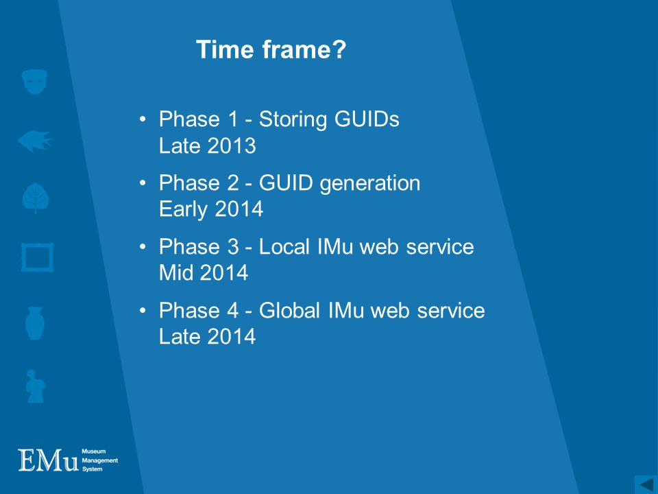 Time frame? Phase 1 - Storing GUIDs Late 2013 Phase 2 - GUID generation Early 2014 Phase 3 - Local IMu web service Mid 2014 Phase 4 - Global IMu web s