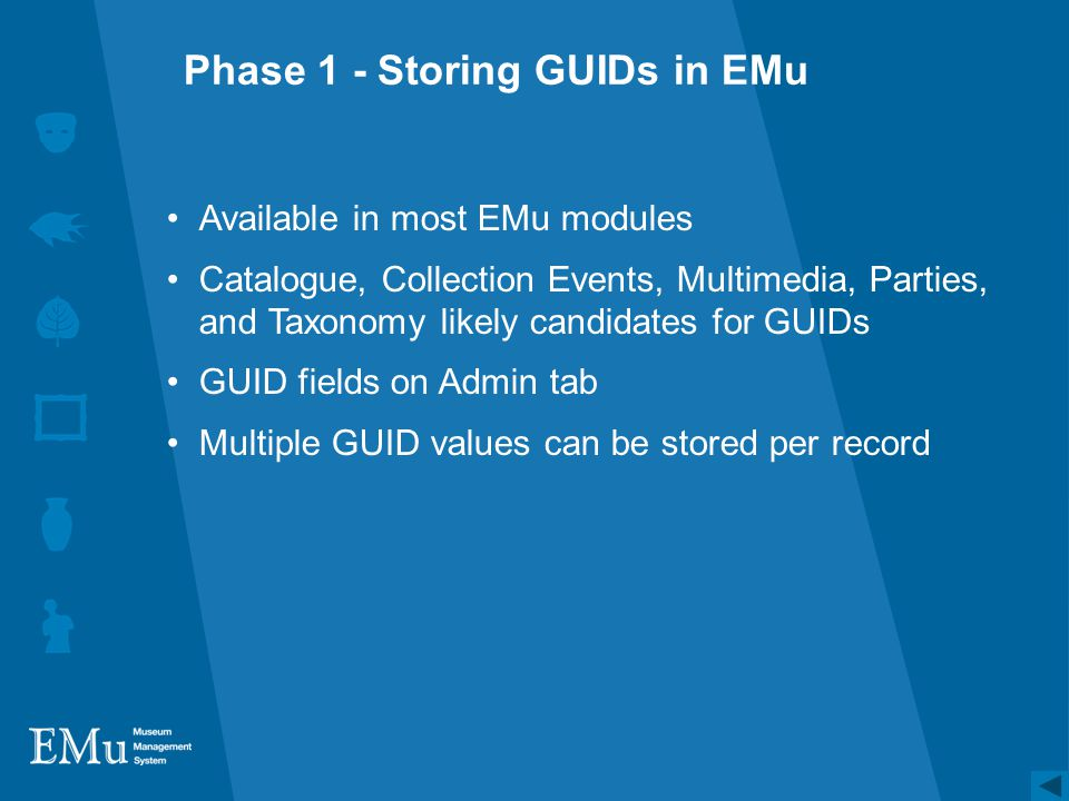 Phase 1 - Storing GUIDs in EMu Available in most EMu modules Catalogue, Collection Events, Multimedia, Parties, and Taxonomy likely candidates for GUIDs GUID fields on Admin tab Multiple GUID values can be stored per record