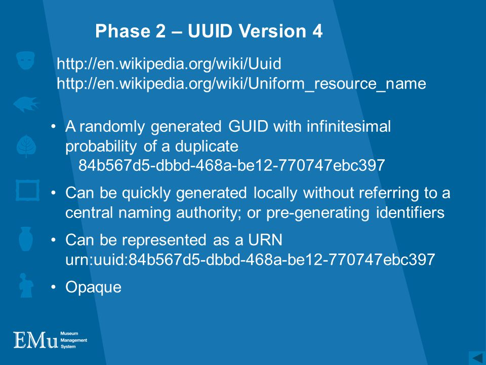 Phase 2 – UUID Version 4 A randomly generated GUID with infinitesimal probability of a duplicate 84b567d5-dbbd-468a-be12-770747ebc397 Can be quickly generated locally without referring to a central naming authority; or pre-generating identifiers Can be represented as a URN urn:uuid:84b567d5-dbbd-468a-be12-770747ebc397 Opaque http://en.wikipedia.org/wiki/Uuid http://en.wikipedia.org/wiki/Uniform_resource_name