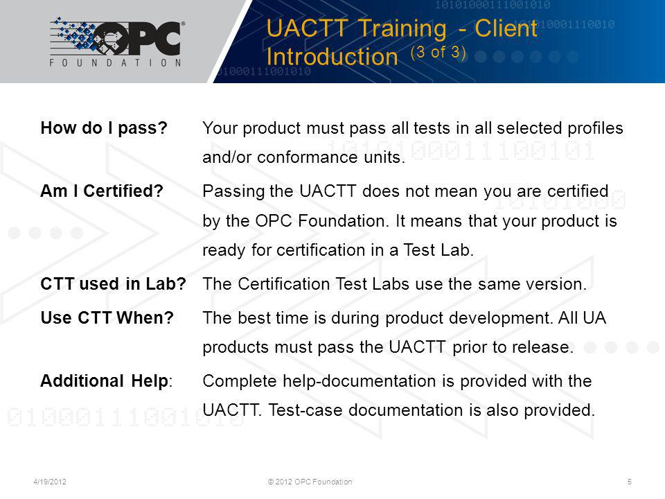 UACTT Training - Client Launching UACTT (1 of 1) 4/19/2012© 2012 OPC Foundation 6 Windows Vista/7: Start > All Programs > OPC Foundation > Unified Architecture > Compliance Test Tool > Compliance Test Tool (CTT) Windows 8: Start > Compliance Test Tool (CTT)