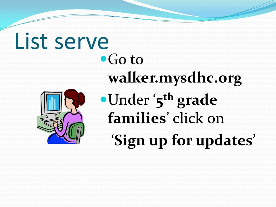 List serve Go to walker.mysdhc.org Under 5 th grade families click on Sign up for updates