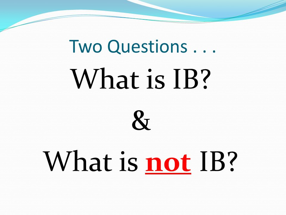 What is IB? & What is not IB? Two Questions...