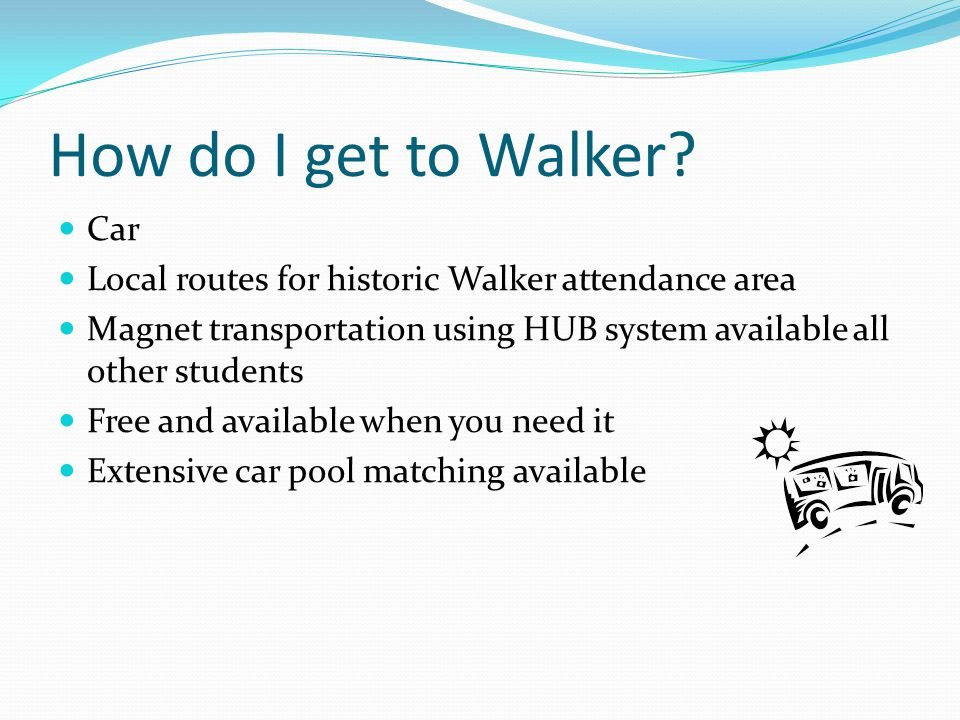 How do I get to Walker? Car Local routes for historic Walker attendance area Magnet transportation using HUB system available all other students Free
