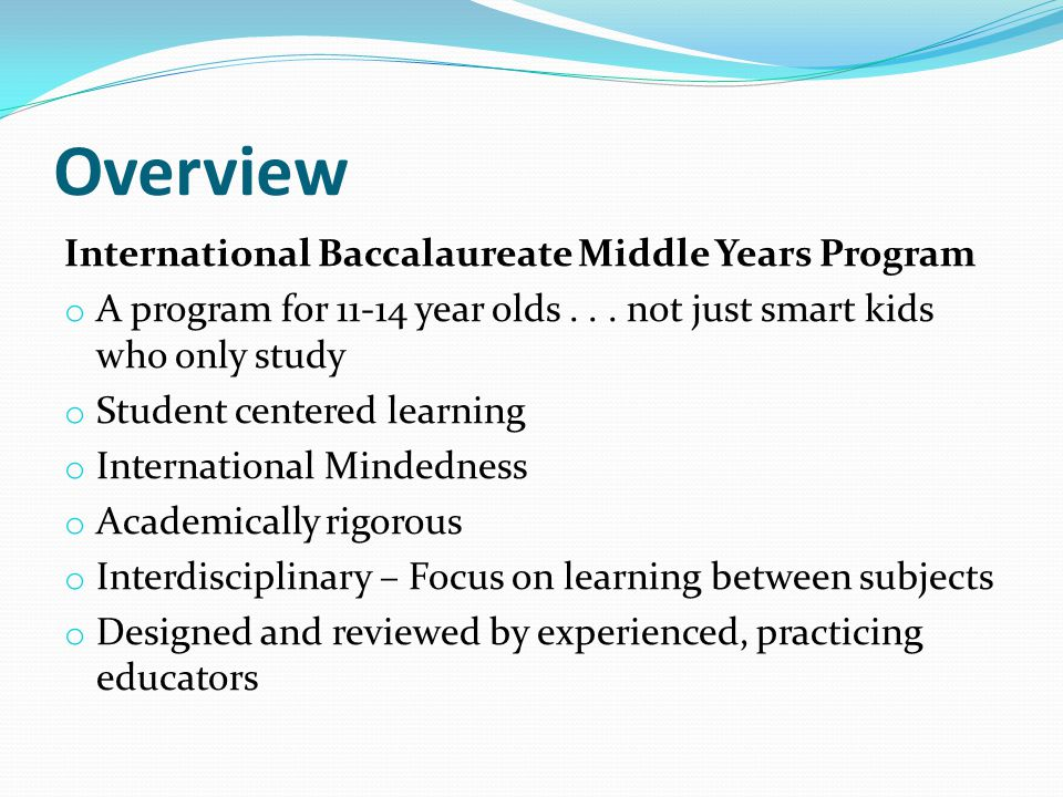 Overview International Baccalaureate Middle Years Program o A program for 11-14 year olds... not just smart kids who only study o Student centered lea