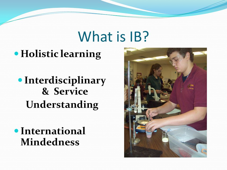 What is IB? Holistic learning Interdisciplinary & Service Understanding International Mindedness