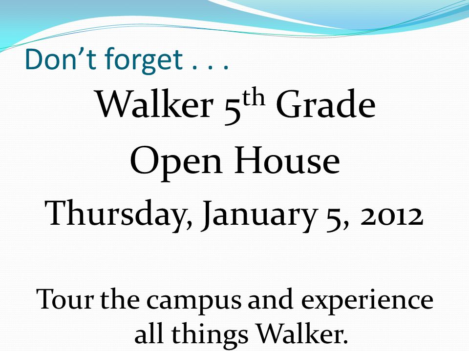 Dont forget... Walker 5 th Grade Open House Thursday, January 5, 2012 Tour the campus and experience all things Walker.