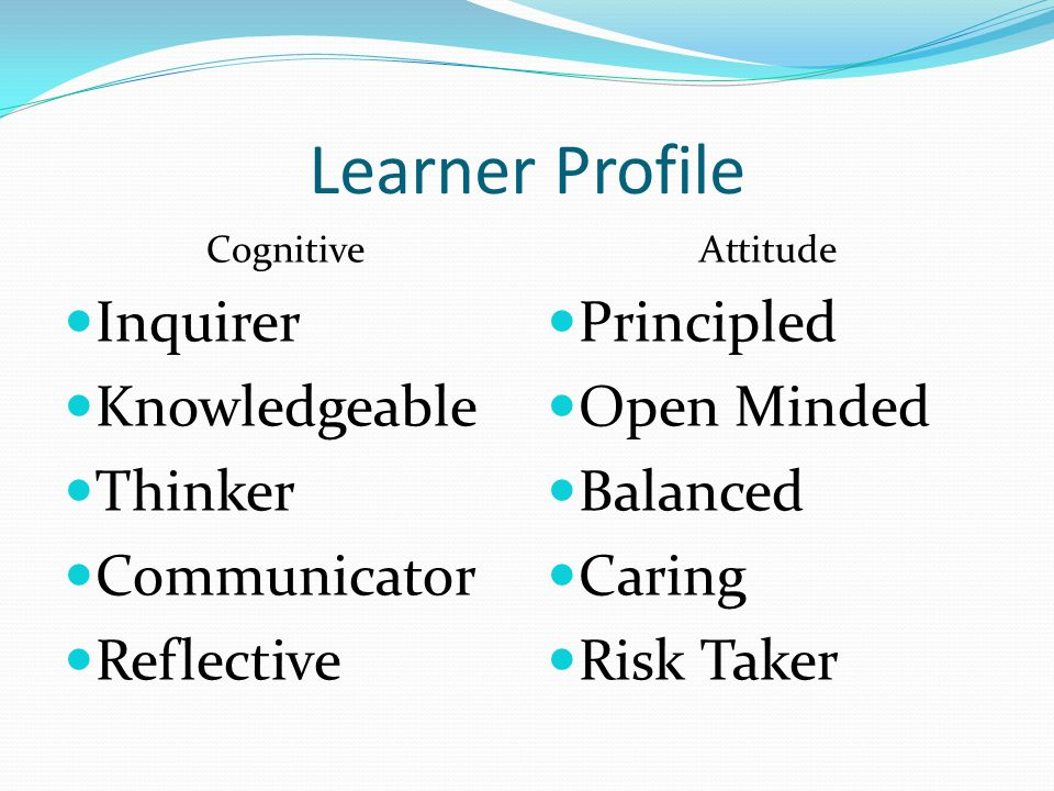 Learner Profile Cognitive Inquirer Knowledgeable Thinker Communicator Reflective Attitude Principled Open Minded Balanced Caring Risk Taker