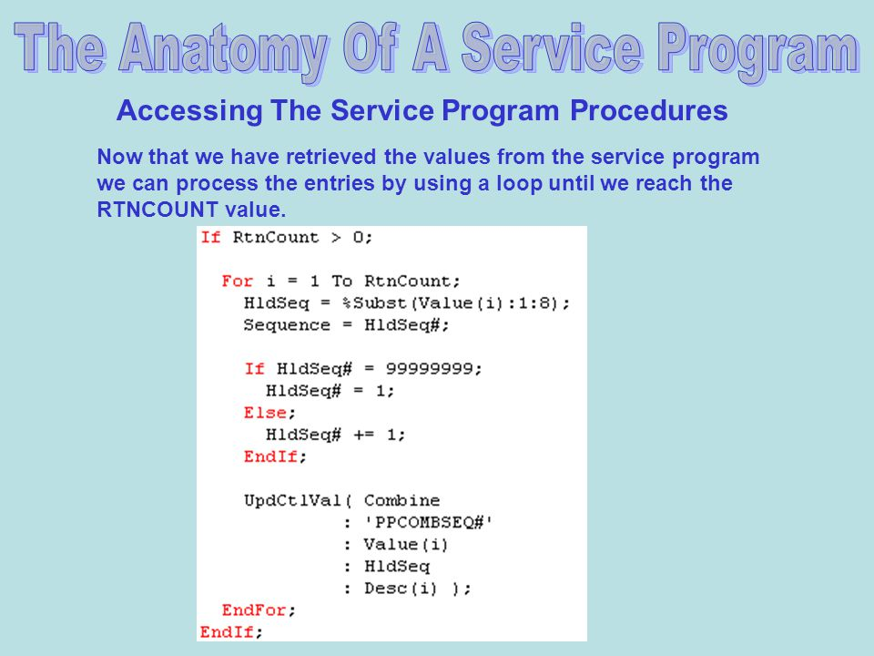 Accessing The Service Program Procedures Now that we have retrieved the values from the service program we can process the entries by using a loop until we reach the RTNCOUNT value.
