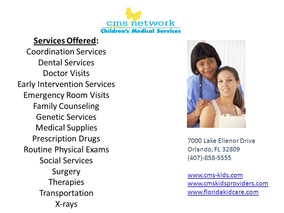 Services Offered: Coordination Services Dental Services Doctor Visits Early Intervention Services Emergency Room Visits Family Counseling Genetic Services Medical Supplies Prescription Drugs Routine Physical Exams Social Services Surgery Therapies Transportation X-rays 7000 Lake Ellenor Drive Orlando, FL 32809 (407)-858-5555 www.cms-kids.com www.cmskidsproviders.com www.floridakidcare.com