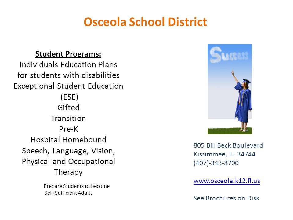 Student Programs: Individuals Education Plans for students with disabilities Exceptional Student Education (ESE) Gifted Transition Pre-K Hospital Homebound Speech, Language, Vision, Physical and Occupational Therapy Prepare Students to become Self-Sufficient Adults 805 Bill Beck Boulevard Kissimmee, FL 34744 (407)-343-8700 www.osceola.k12.fl.us See Brochures on Disk Osceola School District