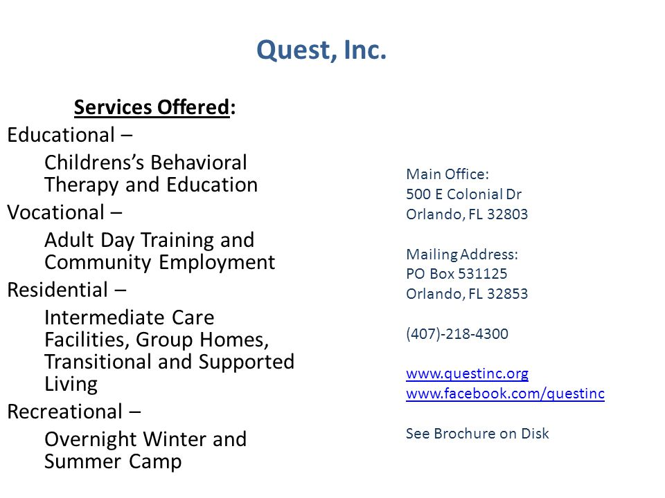 Services Offered: Educational – Childrenss Behavioral Therapy and Education Vocational – Adult Day Training and Community Employment Residential – Intermediate Care Facilities, Group Homes, Transitional and Supported Living Recreational – Overnight Winter and Summer Camp Main Office: 500 E Colonial Dr Orlando, FL 32803 Mailing Address: PO Box 531125 Orlando, FL 32853 (407)-218-4300 www.questinc.org www.facebook.com/questinc See Brochure on Disk Quest, Inc.