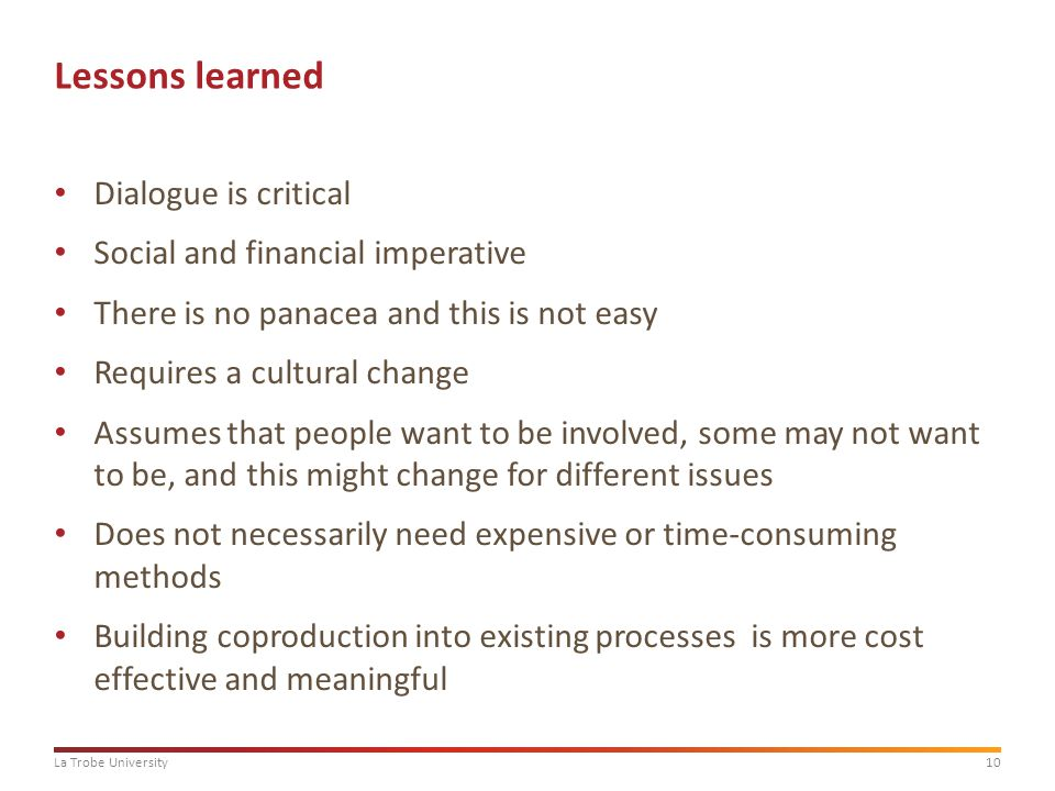 10La Trobe University Lessons learned Dialogue is critical Social and financial imperative There is no panacea and this is not easy Requires a cultural change Assumes that people want to be involved, some may not want to be, and this might change for different issues Does not necessarily need expensive or time-consuming methods Building coproduction into existing processes is more cost effective and meaningful