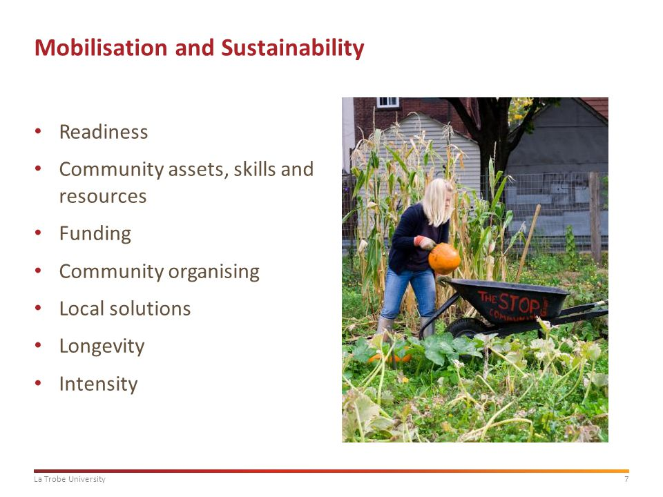 7La Trobe University Mobilisation and Sustainability Readiness Community assets, skills and resources Funding Community organising Local solutions Longevity Intensity