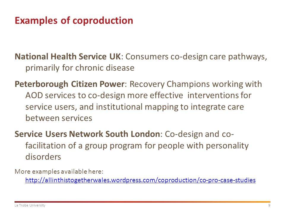 9La Trobe University Examples of coproduction National Health Service UK: Consumers co-design care pathways, primarily for chronic disease Peterborough Citizen Power: Recovery Champions working with AOD services to co-design more effective interventions for service users, and institutional mapping to integrate care between services Service Users Network South London: Co-design and co- facilitation of a group program for people with personality disorders More examples available here: http://allinthistogetherwales.wordpress.com/coproduction/co-pro-case-studies http://allinthistogetherwales.wordpress.com/coproduction/co-pro-case-studies