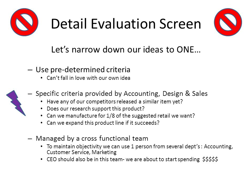 Detail Evaluation Screen Lets narrow down our ideas to ONE… – Use pre-determined criteria Cant fall in love with our own idea – Specific criteria prov