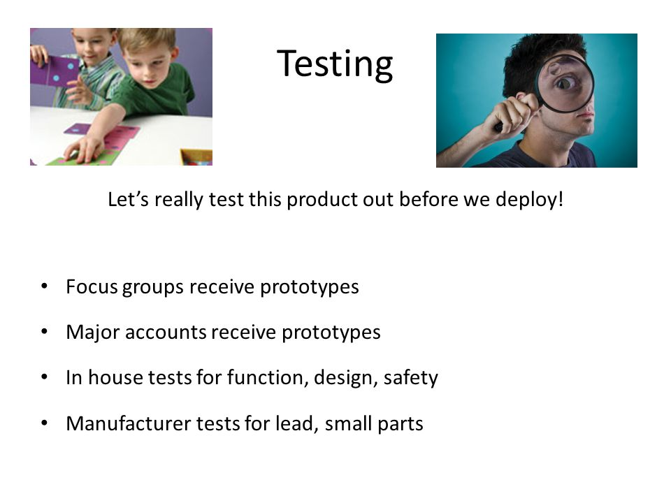 Testing Lets really test this product out before we deploy! Focus groups receive prototypes Major accounts receive prototypes In house tests for funct