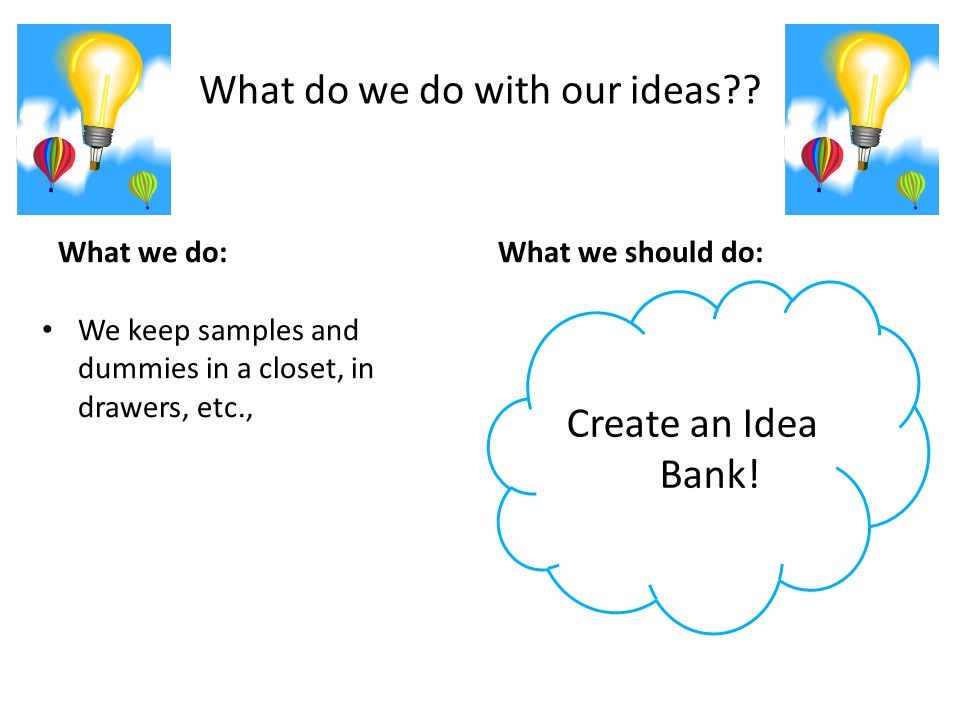 What do we do with our ideas?? What we do: We keep samples and dummies in a closet, in drawers, etc., What we should do: Create an Idea Bank!