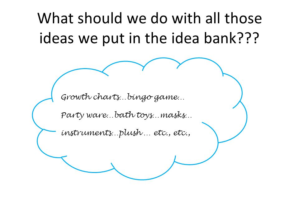 What should we do with all those ideas we put in the idea bank??? Growth charts…bingo game… Party ware…bath toys…masks… instruments…plush … etc., etc.