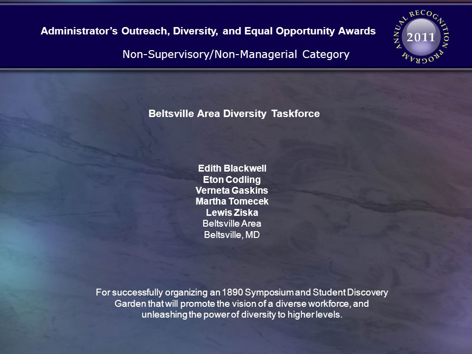 Beltsville Area Diversity Taskforce Non-Supervisory/Non-Managerial Category Edith Blackwell Eton Codling Verneta Gaskins Martha Tomecek Lewis Ziska Beltsville Area Beltsville, MD Administrators Outreach, Diversity, and Equal Opportunity Awards For successfully organizing an 1890 Symposium and Student Discovery Garden that will promote the vision of a diverse workforce, and unleashing the power of diversity to higher levels.