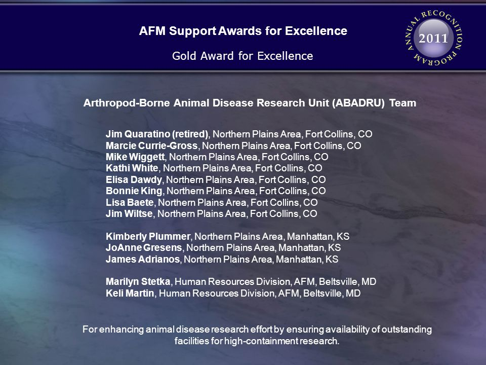 Arthropod-Borne Animal Disease Research Unit (ABADRU) Team Gold Award for Excellence Jim Quaratino (retired), Northern Plains Area, Fort Collins, CO Marcie Currie-Gross, Northern Plains Area, Fort Collins, CO Mike Wiggett, Northern Plains Area, Fort Collins, CO Kathi White, Northern Plains Area, Fort Collins, CO Elisa Dawdy, Northern Plains Area, Fort Collins, CO Bonnie King, Northern Plains Area, Fort Collins, CO Lisa Baete, Northern Plains Area, Fort Collins, CO Jim Wiltse, Northern Plains Area, Fort Collins, CO Kimberly Plummer, Northern Plains Area, Manhattan, KS JoAnne Gresens, Northern Plains Area, Manhattan, KS James Adrianos, Northern Plains Area, Manhattan, KS Marilyn Stetka, Human Resources Division, AFM, Beltsville, MD Keli Martin, Human Resources Division, AFM, Beltsville, MD AFM Support Awards for Excellence For enhancing animal disease research effort by ensuring availability of outstanding facilities for high-containment research.