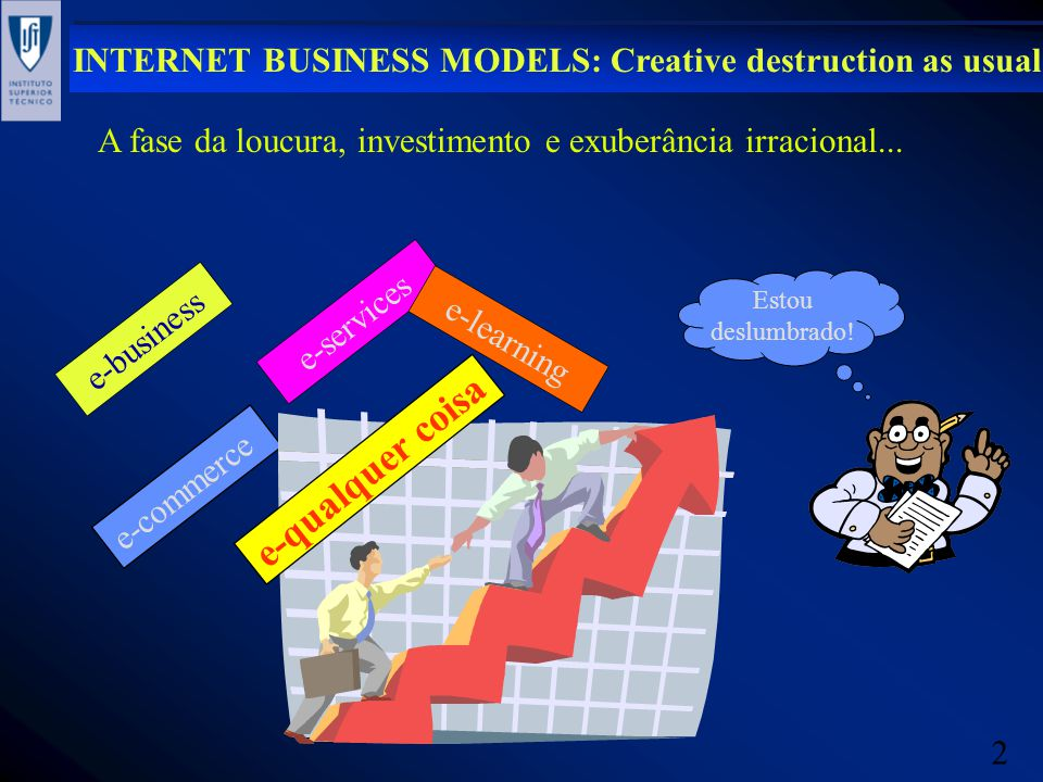 2 INTERNET BUSINESS MODELS: Creative destruction as usual e-commerce e-business e-services e-qualquer coisa Estou deslumbrado.