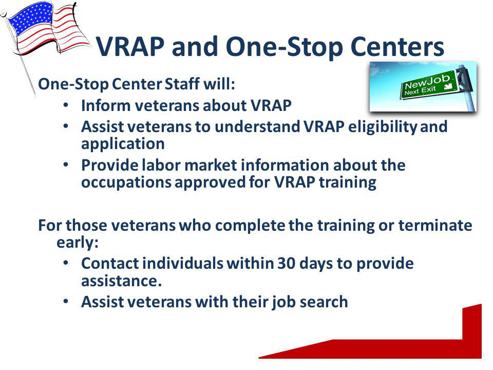 VRAP and One-Stop Centers One-Stop Center Staff will: Inform veterans about VRAP Assist veterans to understand VRAP eligibility and application Provide labor market information about the occupations approved for VRAP training For those veterans who complete the training or terminate early: Contact individuals within 30 days to provide assistance.