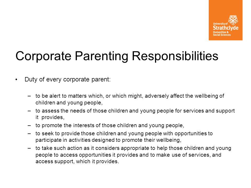 Duty of every corporate parent: –to be alert to matters which, or which might, adversely affect the wellbeing of children and young people, –to assess