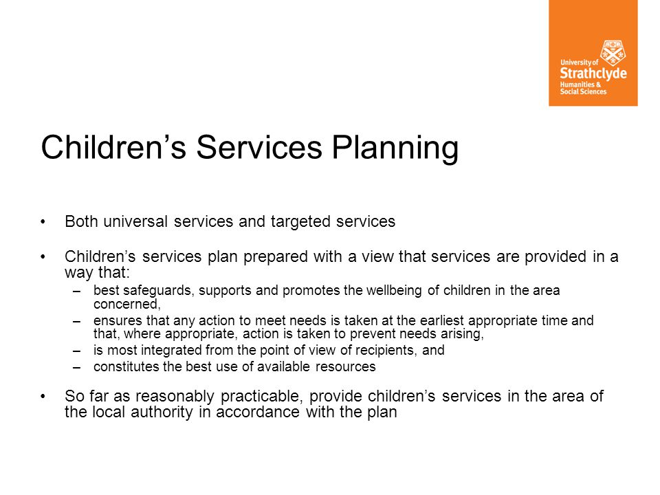 Both universal services and targeted services Childrens services plan prepared with a view that services are provided in a way that: –best safeguards,