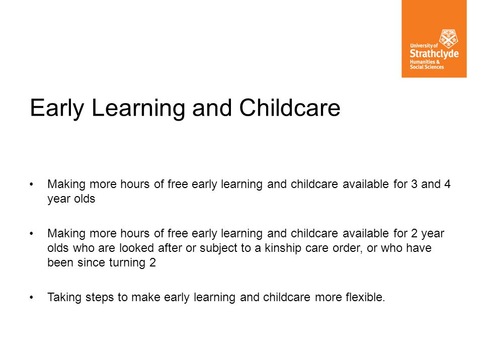 Making more hours of free early learning and childcare available for 3 and 4 year olds Making more hours of free early learning and childcare availabl