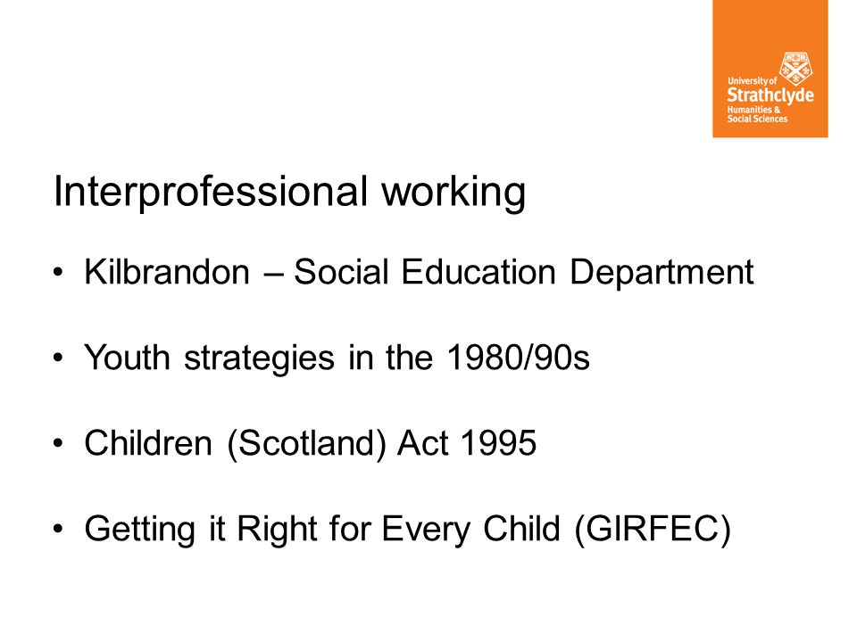 Kilbrandon – Social Education Department Youth strategies in the 1980/90s Children (Scotland) Act 1995 Getting it Right for Every Child (GIRFEC) Inter
