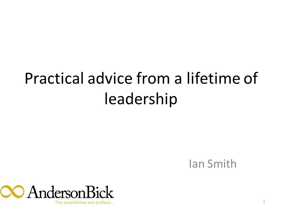 Practical advice from a lifetime of leadership Ian Smith 1