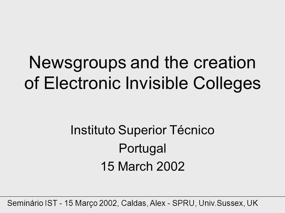 Newsgroups and the creation of Electronic Invisible Colleges Instituto Superior Técnico Portugal 15 March 2002 Seminário IST - 15 Março 2002, Caldas, Alex - SPRU, Univ.Sussex, UK