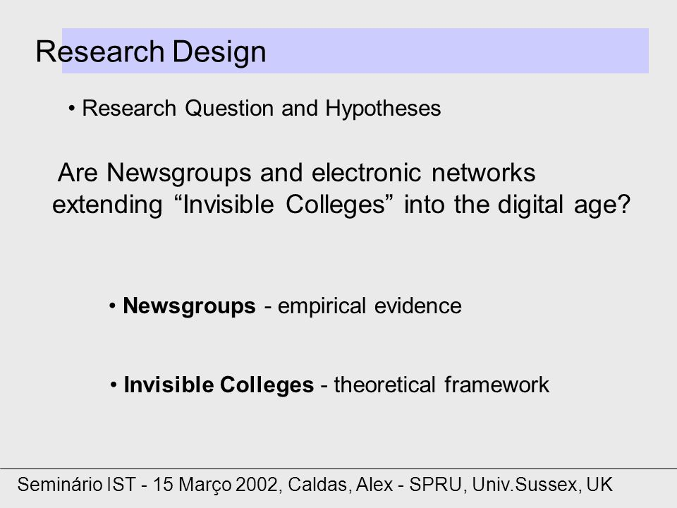 Research Design Research Question and Hypotheses Seminário IST - 15 Março 2002, Caldas, Alex - SPRU, Univ.Sussex, UK Are Newsgroups and electronic networks extending Invisible Colleges into the digital age.