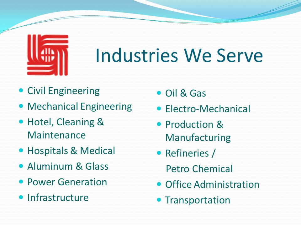 Industries We Serve Civil Engineering Mechanical Engineering Hotel, Cleaning & Maintenance Hospitals & Medical Aluminum & Glass Power Generation Infrastructure Oil & Gas Electro-Mechanical Production & Manufacturing Refineries / Petro Chemical Office Administration Transportation