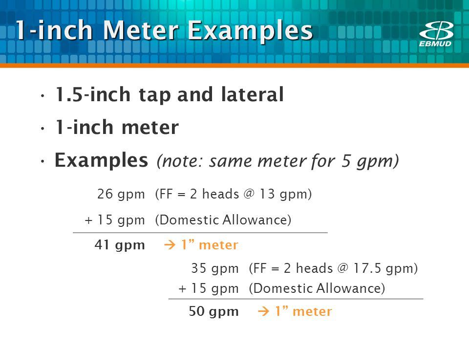 1-inch Meter Examples 1.5-inch tap and lateral 1-inch meter Examples (note: same meter for 5 gpm) 26 gpm(FF = 2 heads @ 13 gpm) + 15 gpm(Domestic Allowance) 41 gpm 1 meter 35 gpm(FF = 2 heads @ 17.5 gpm) + 15 gpm(Domestic Allowance) 50 gpm 1 meter