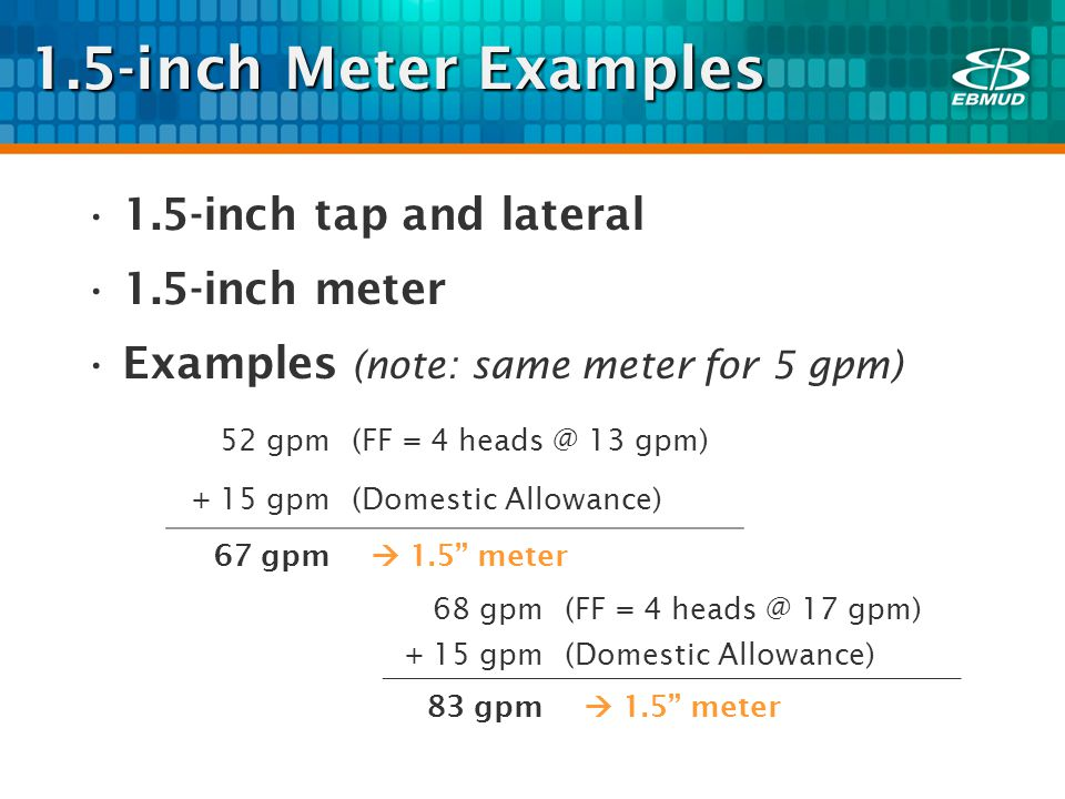 1.5-inch Meter Examples 1.5-inch tap and lateral 1.5-inch meter Examples (note: same meter for 5 gpm) 52 gpm(FF = 4 heads @ 13 gpm) + 15 gpm(Domestic Allowance) 67 gpm 1.5 meter 68 gpm(FF = 4 heads @ 17 gpm) + 15 gpm(Domestic Allowance) 83 gpm 1.5 meter