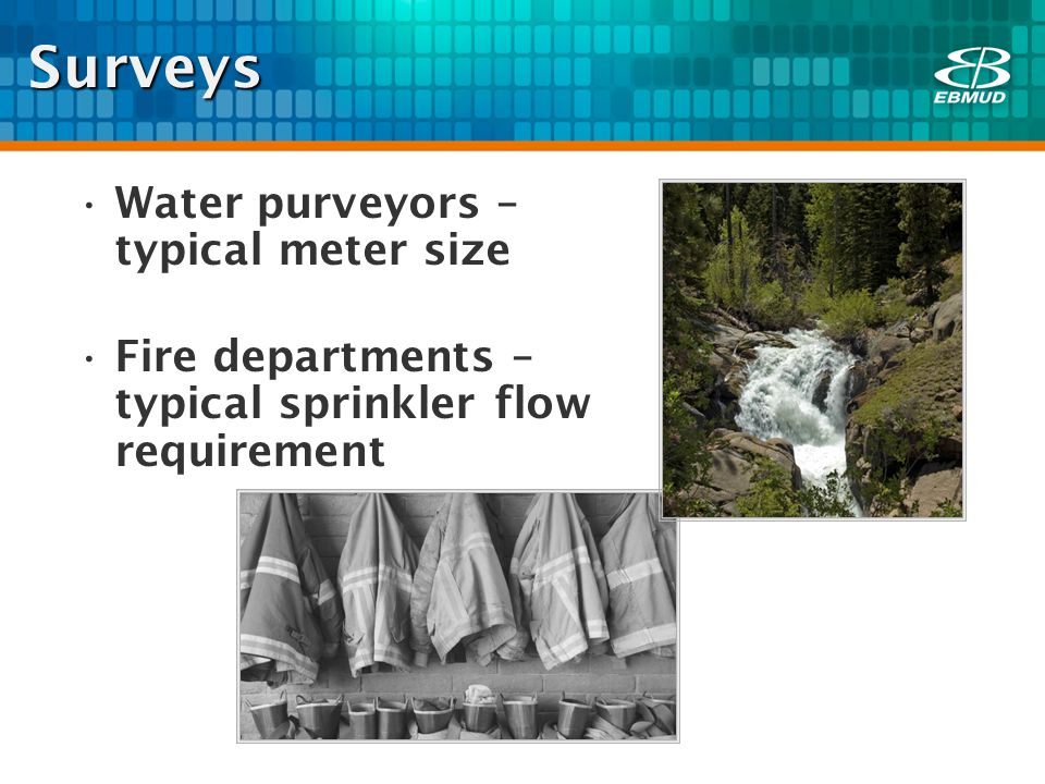 Surveys Water purveyors – typical meter size Fire departments – typical sprinkler flow requirement