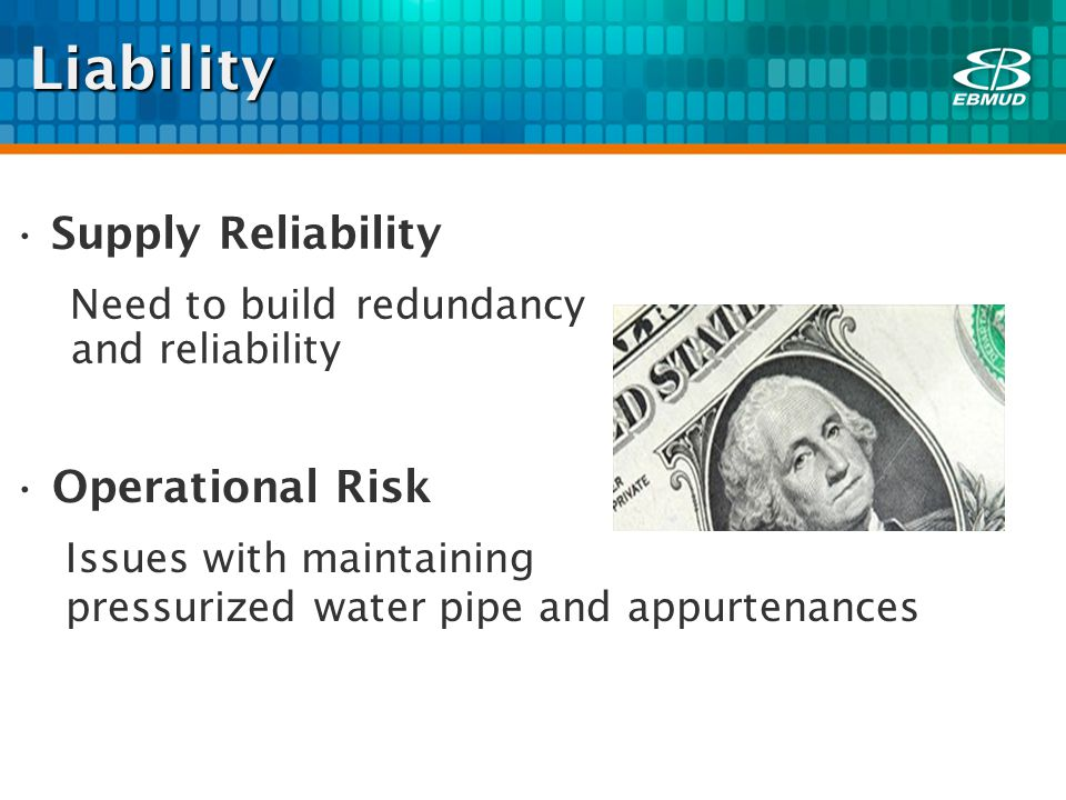 Liability Supply Reliability Need to build redundancy and reliability Operational Risk Issues with maintaining pressurized water pipe and appurtenances