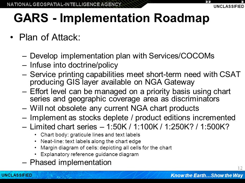 NATIONAL GEOSPATIAL-INTELLIGENCE AGENCY Know the Earth…Show the Way UNCLASSIFIED 12 GARS - Implementation Roadmap Plan of Attack: –Develop implementation plan with Services/COCOMs –Infuse into doctrine/policy –Service printing capabilities meet short-term need with CSAT producing GIS layer available on NGA Gateway –Effort level can be managed on a priority basis using chart series and geographic coverage area as discriminators –Will not obsolete any current NGA chart products –Implement as stocks deplete / product editions incremented –Limited chart series – 1:50K / 1:100K / 1:250K.
