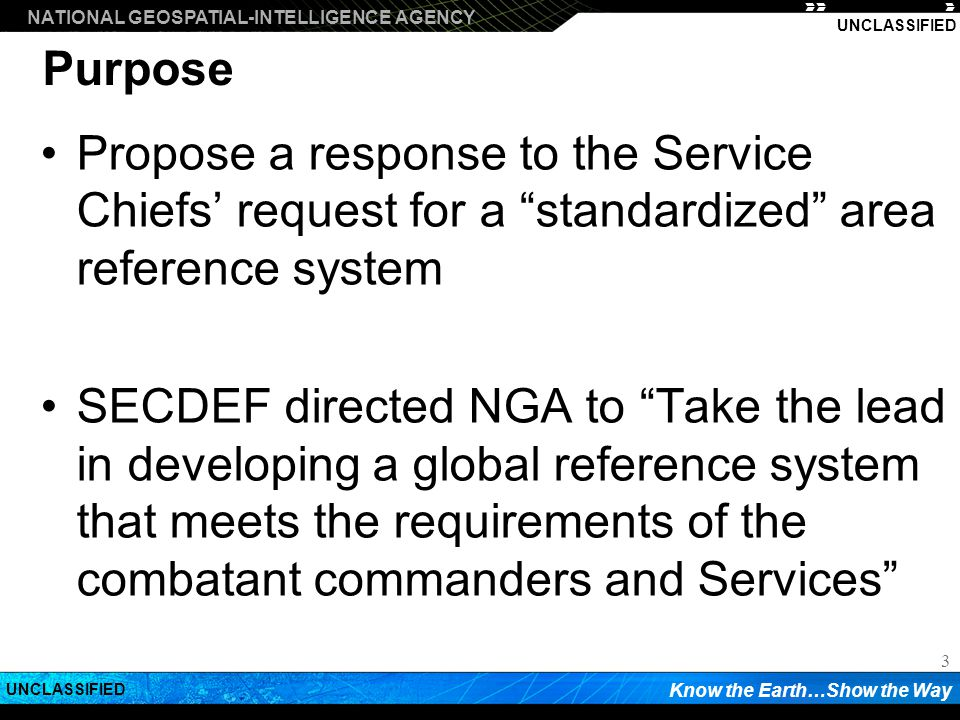 NATIONAL GEOSPATIAL-INTELLIGENCE AGENCY Know the Earth…Show the Way UNCLASSIFIED 3 Purpose Propose a response to the Service Chiefs request for a standardized area reference system SECDEF directed NGA to Take the lead in developing a global reference system that meets the requirements of the combatant commanders and Services