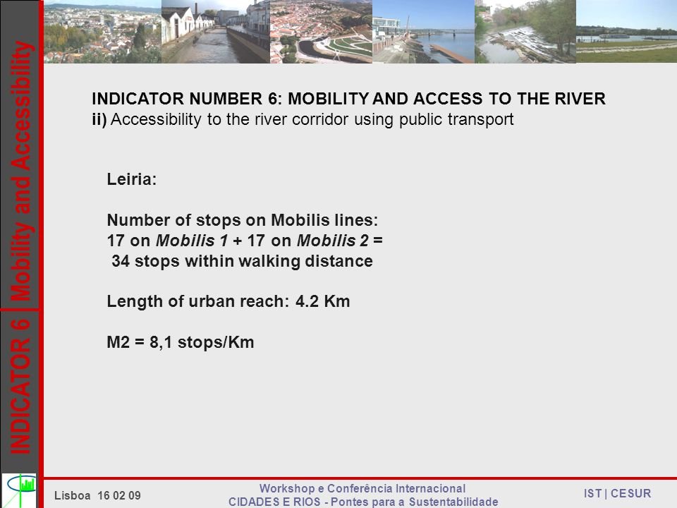 INDICATOR 6 Mobility and Accessibility IST | CESUR Lisboa 16 02 09 Workshop e Conferência Internacional CIDADES E RIOS - Pontes para a Sustentabilidade INDICATOR NUMBER 6: MOBILITY AND ACCESS TO THE RIVER ii) Accessibility to the river corridor using public transport Leiria: Number of stops on Mobilis lines: 17 on Mobilis 1 + 17 on Mobilis 2 = 34 stops within walking distance Length of urban reach: 4.2 Km M2 = 8,1 stops/Km