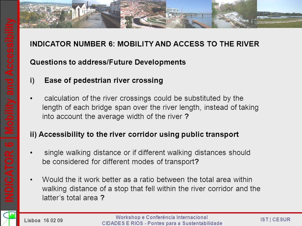 INDICATOR 6 Mobility and Accessibility IST | CESUR Lisboa Workshop e Conferência Internacional CIDADES E RIOS - Pontes para a Sustentabilidade INDICATOR NUMBER 6: MOBILITY AND ACCESS TO THE RIVER Questions to address/Future Developments i) Ease of pedestrian river crossing calculation of the river crossings could be substituted by the length of each bridge span over the river length, instead of taking into account the average width of the river .