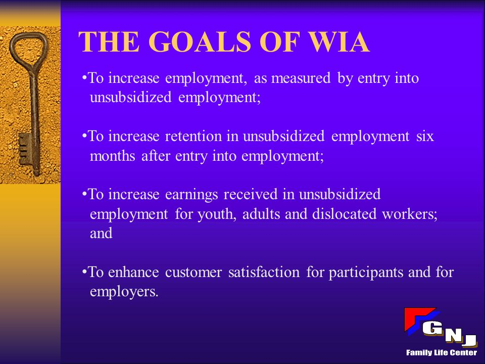THE GOALS OF WIA To increase employment, as measured by entry into unsubsidized employment; To increase retention in unsubsidized employment six months after entry into employment; To increase earnings received in unsubsidized employment for youth, adults and dislocated workers; and To enhance customer satisfaction for participants and for employers.