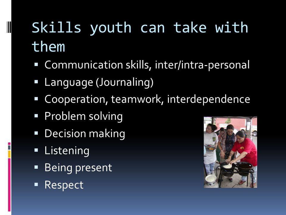 Skills youth can take with them Communication skills, inter/intra-personal Language (Journaling) Cooperation, teamwork, interdependence Problem solving Decision making Listening Being present Respect